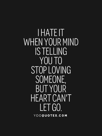 I hate it when your mind is telling you to stop loving someone, but your heart can't let go.