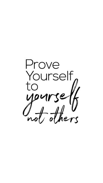 """Prove Yourself To Yourself. Not Others."" 
