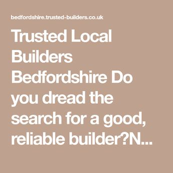 Trusted Local Builders Bedfordshire Do you dread the search for a good, reliable builder?Not sure of costs? Get a FREE comprehensive quote Bedfordshire