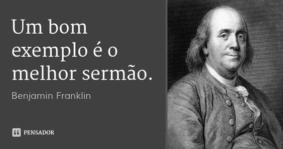 Um bom exemplo é o melhor sermão. — Benjamin Franklin
