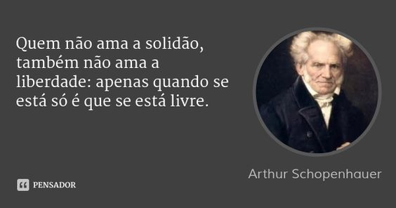 Quem não ama a solidão, também não ama a liberdade: apenas quando se está só é que se está livre.... Frase de Arthur Schopenhauer.