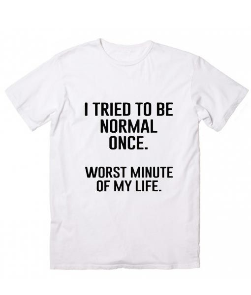 I Tried To Be Normal Once T-Shirt, Worst minutes of my life.