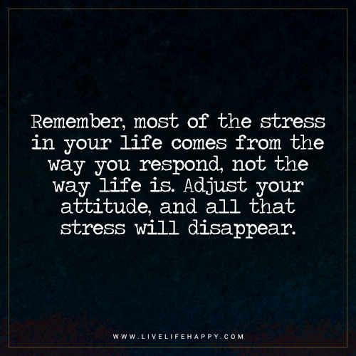 Life Quote: Remember, most of the stress in your life comes from the way you respond, not the way life is. Adjust your attitude, and all that stress will disappear.