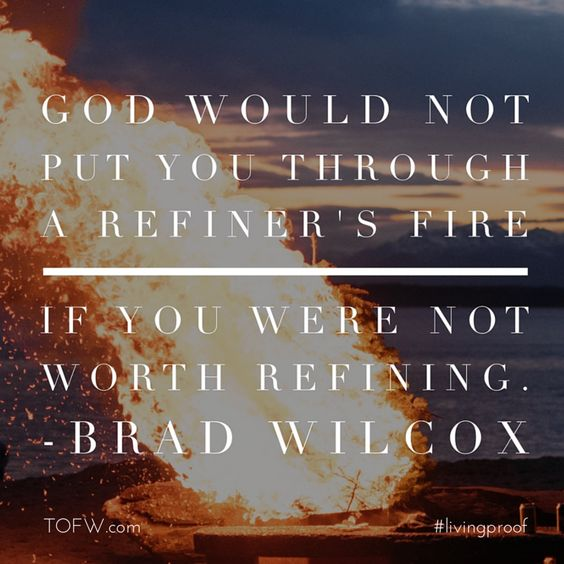 """""""God would not put you through a refiner's fire if you were not worth refining."""" - Brad Wilcox"""