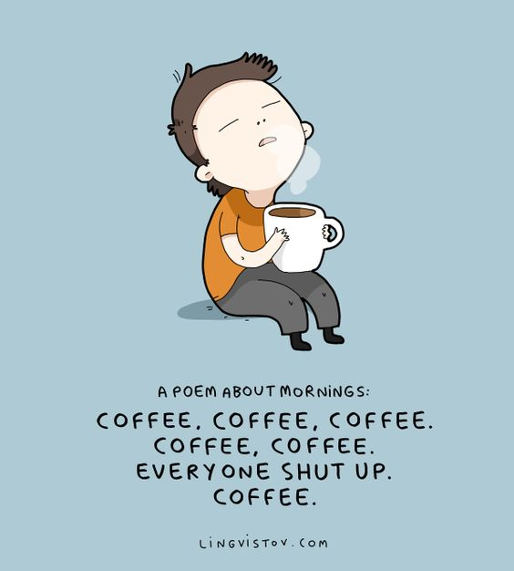 Coffee, Coffee, Coffee. Everybody Shut up. Coffee.