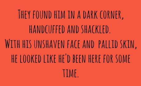 They found him in a dark corner, handcuffed and shackled. With his unshaven face and pallid skin, he looked like he'd been here for some time.