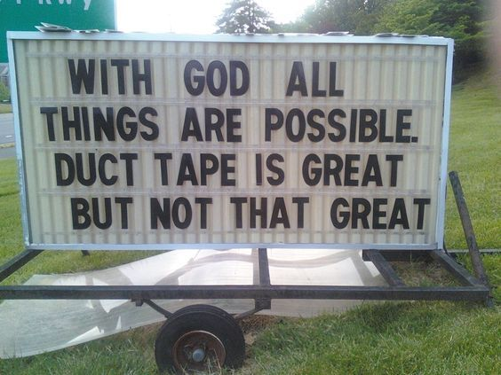WITH GOD ALL THINGS ARE POSSIBLE DUCT TAPE IS GREAT BUT NOT THAT GREAT